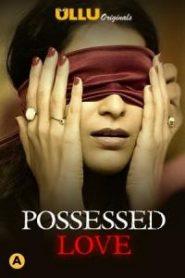 Possessed Love 2021 Ullu Hindi Complete